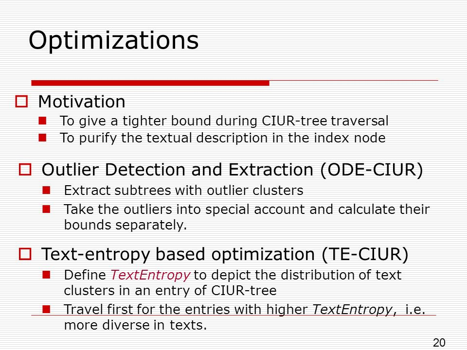 Optimizations Motivation To give a tighter bound during CIUR-tree traversal To purify the textual description in the index node Outlier Detection and Extraction (ODE-CIUR) Extract subtrees with outlier clusters Take the outliers into special account and calculate their bounds separately.