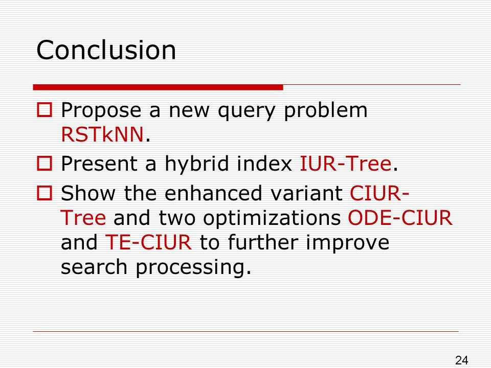 Conclusion Propose a new query problem RSTkNN. Present a hybrid index IUR-Tree.