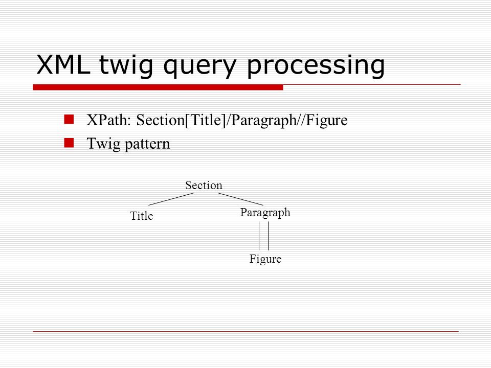 XML twig query processing XPath: Section[Title]/Paragraph//Figure Twig pattern Section Title Paragraph Figure