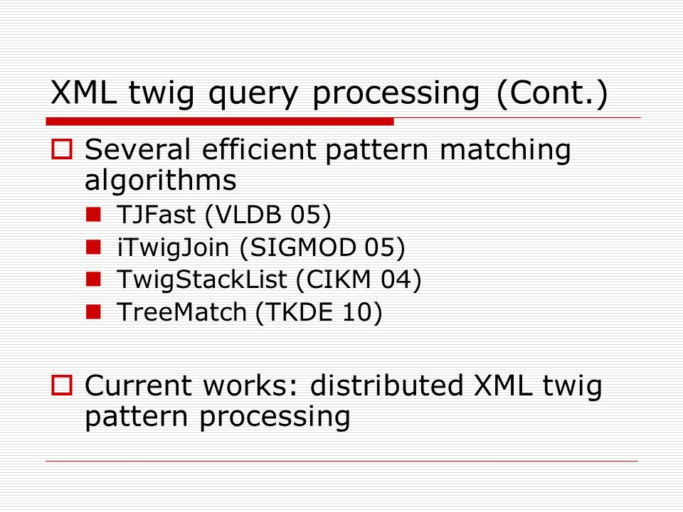 XML twig query processing (Cont.) Several efficient pattern matching algorithms TJFast (VLDB 05) iTwigJoin (SIGMOD 05) TwigStackList (CIKM 04) TreeMatch (TKDE 10) Current works: distributed XML twig pattern processing