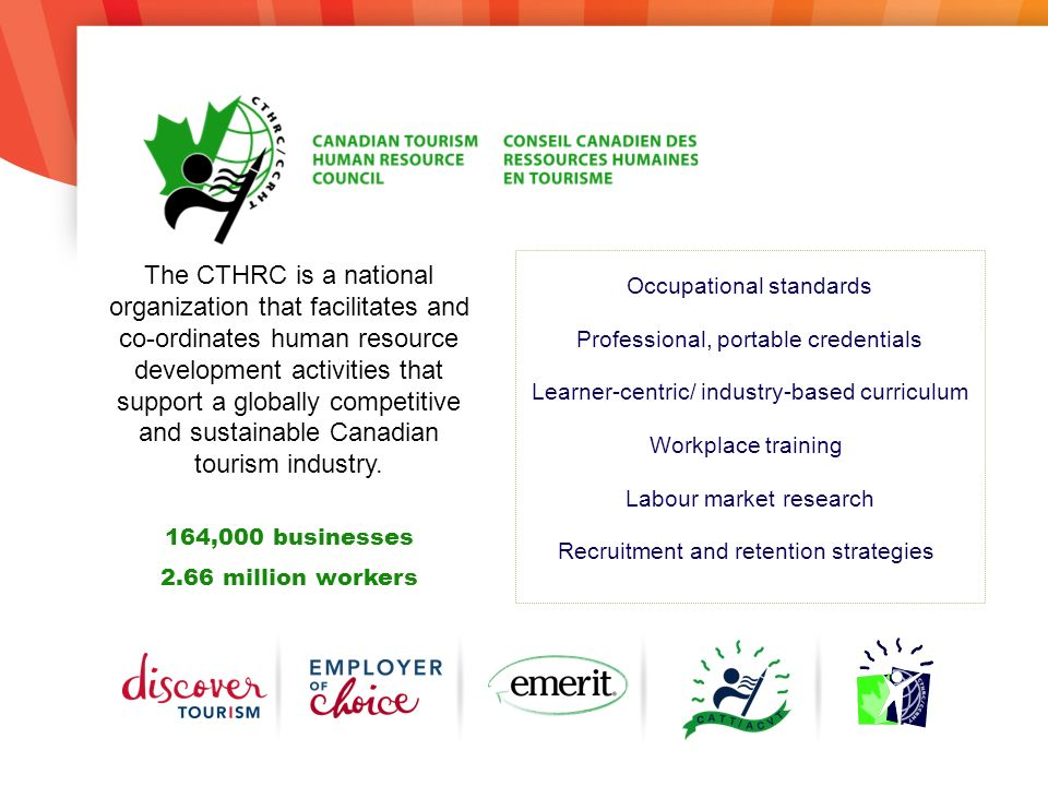 Occupational standards Professional, portable credentials Learner-centric/ industry-based curriculum Workplace training Labour market research Recruitment and retention strategies The CTHRC is a national organization that facilitates and co-ordinates human resource development activities that support a globally competitive and sustainable Canadian tourism industry.