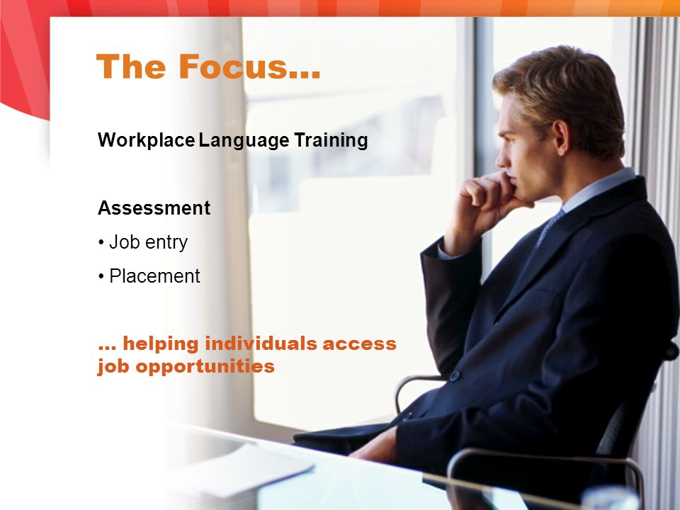 The Focus… Workplace Language Training Assessment Job entry Placement … helping individuals access job opportunities