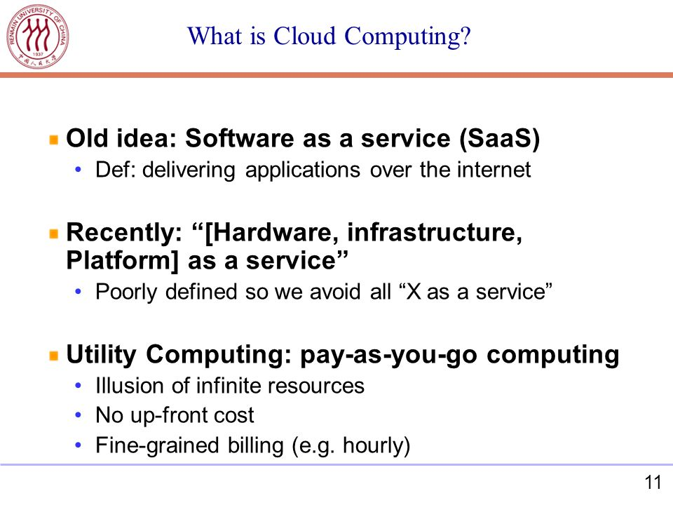 11 What is Cloud Computing? Old idea: Software as a service (SaaS) Def: delivering applications over the internet Recently: [Hardware, infrastructure,