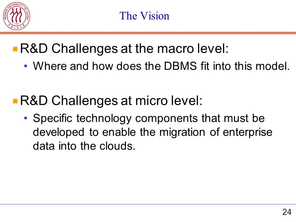 24 The Vision R&D Challenges at the macro level: Where and how does the DBMS fit into this model. R&D Challenges at micro level: Specific technology c