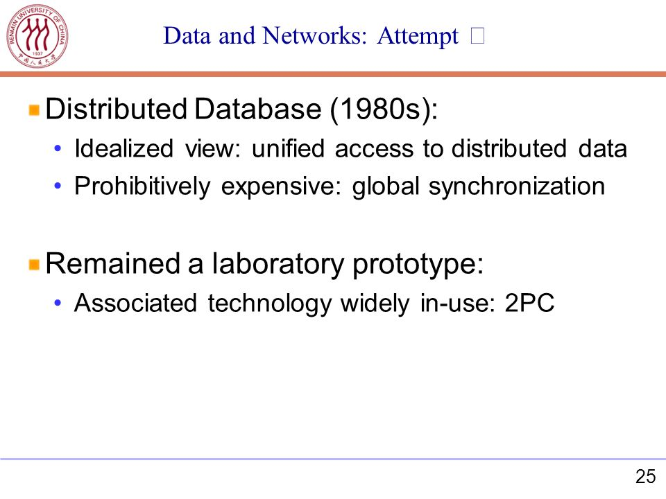 25 Data and Networks: Attempt Distributed Database (1980s): Idealized view: unified access to distributed data Prohibitively expensive: global synchronization Remained a laboratory prototype: Associated technology widely in-use: 2PC
