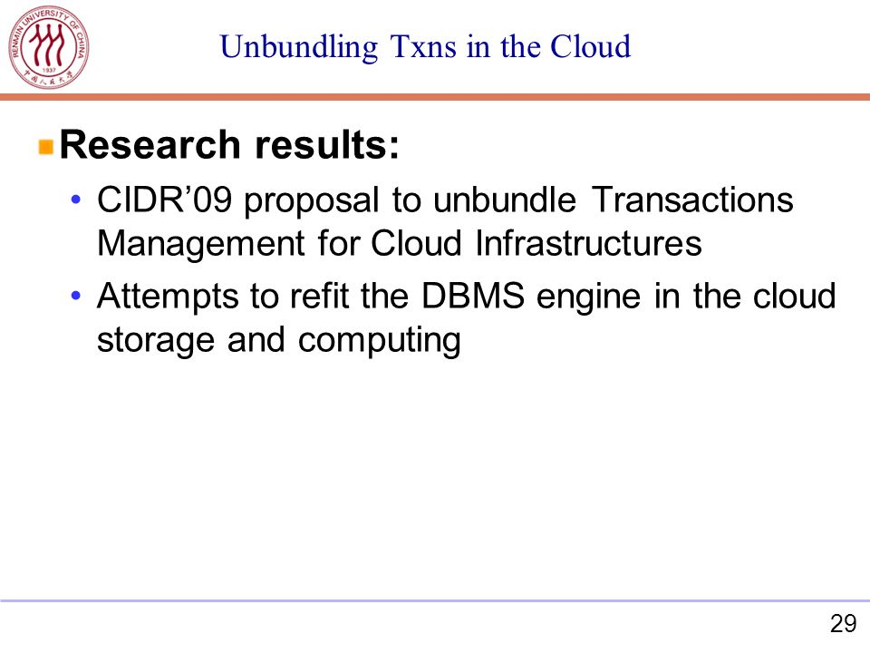 29 Unbundling Txns in the Cloud Research results: CIDR09 proposal to unbundle Transactions Management for Cloud Infrastructures Attempts to refit the