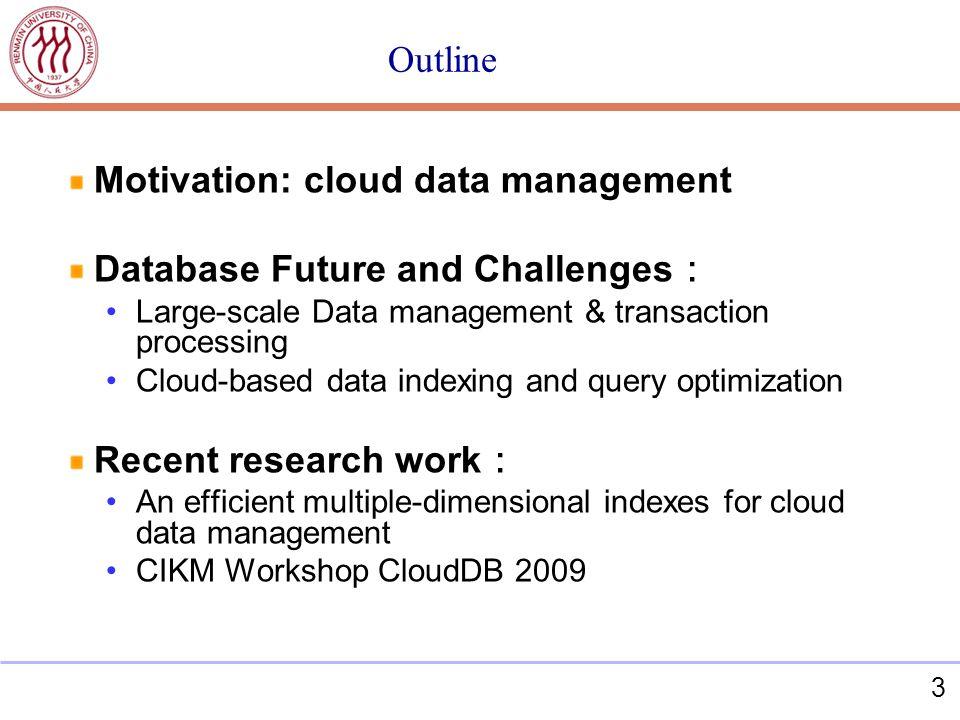 3 Outline Motivation: cloud data management Database Future and Challenges Large-scale Data management & transaction processing Cloud-based data index