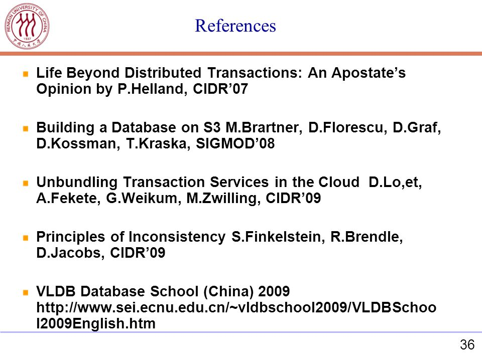 36 References Life Beyond Distributed Transactions: An Apostates Opinion by P.Helland, CIDR07 Building a Database on S3 M.Brartner, D.Florescu, D.Graf, D.Kossman, T.Kraska, SIGMOD08 Unbundling Transaction Services in the Cloud D.Lo,et, A.Fekete, G.Weikum, M.Zwilling, CIDR09 Principles of Inconsistency S.Finkelstein, R.Brendle, D.Jacobs, CIDR09 VLDB Database School (China) 2009 http://www.sei.ecnu.edu.cn/~vldbschool2009/VLDBSchoo l2009English.htm