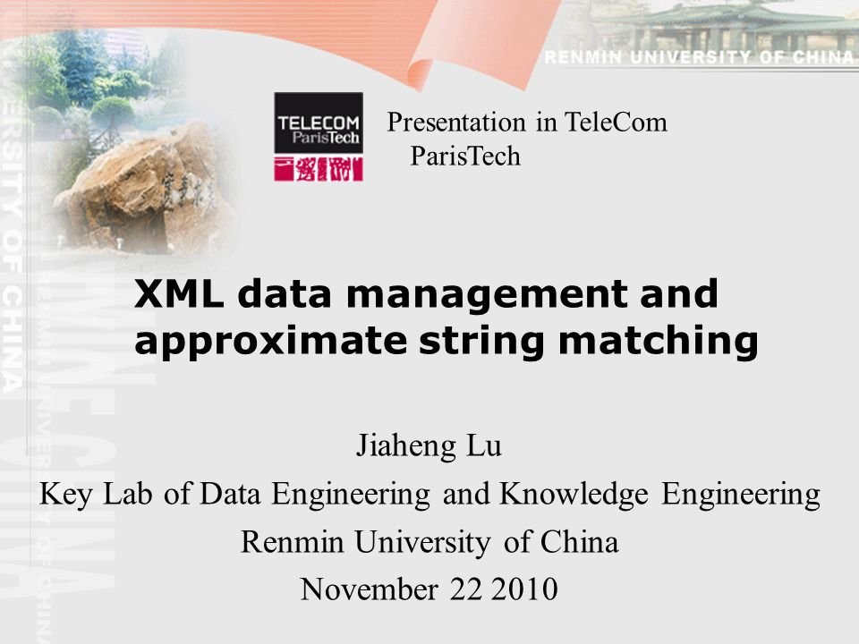 XML data management and approximate string matching Jiaheng Lu Key Lab of Data Engineering and Knowledge Engineering Renmin University of China November 22 2010 Presentation in TeleCom ParisTech