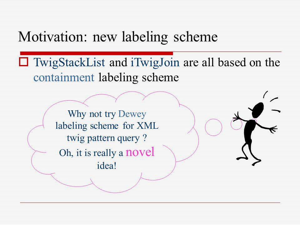 Motivation: new labeling scheme TwigStackList and iTwigJoin are all based on the containment labeling scheme Why not try Dewey labeling scheme for XML twig pattern query .