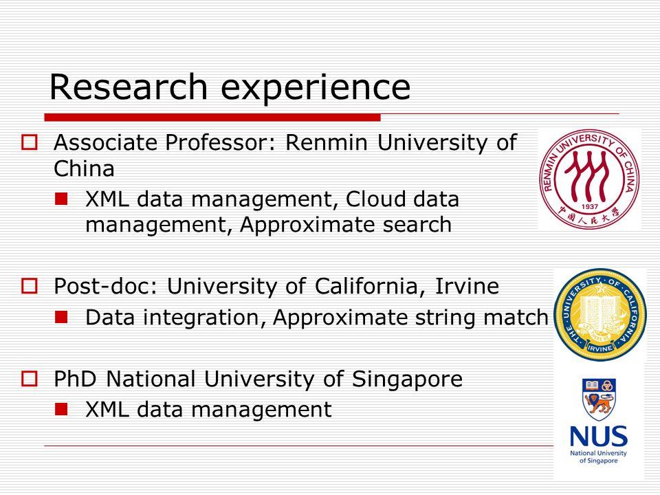 Research experience Associate Professor: Renmin University of China XML data management, Cloud data management, Approximate search Post-doc: University of California, Irvine Data integration, Approximate string match PhD National University of Singapore XML data management