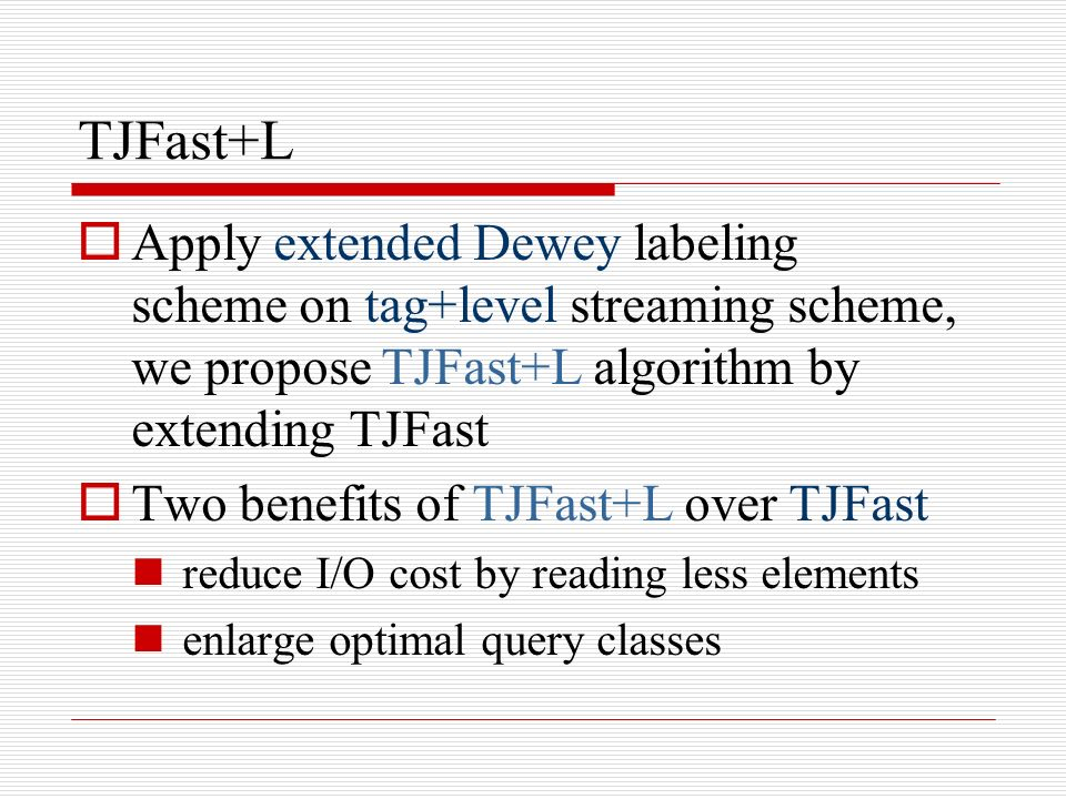 TJFast+L Apply extended Dewey labeling scheme on tag+level streaming scheme, we propose TJFast+L algorithm by extending TJFast Two benefits of TJFast+L over TJFast reduce I/O cost by reading less elements enlarge optimal query classes