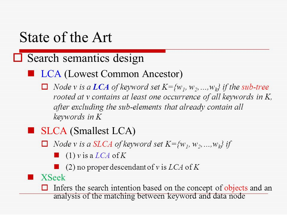 State of the Art Search semantics design LCA (Lowest Common Ancestor) Node v is a LCA of keyword set K={w 1, w 2,…,w k } if the sub-tree rooted at v contains at least one occurrence of all keywords in K, after excluding the sub-elements that already contain all keywords in K SLCA (Smallest LCA) Node v is a SLCA of keyword set K={w 1, w 2,…,w k } if (1) v is a LCA of K (2) no proper descendant of v is LCA of K XSeek Infers the search intention based on the concept of objects and an analysis of the matching between keyword and data node
