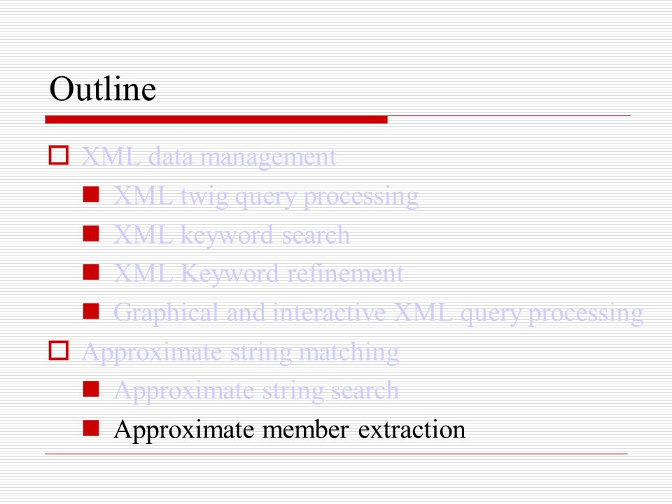 Outline XML data management XML twig query processing XML keyword search XML Keyword refinement Graphical and interactive XML query processing Approximate string matching Approximate string search Approximate member extraction