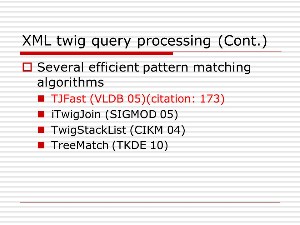 XML twig query processing (Cont.) Several efficient pattern matching algorithms TJFast (VLDB 05)(citation: 173) iTwigJoin (SIGMOD 05) TwigStackList (CIKM 04) TreeMatch (TKDE 10)