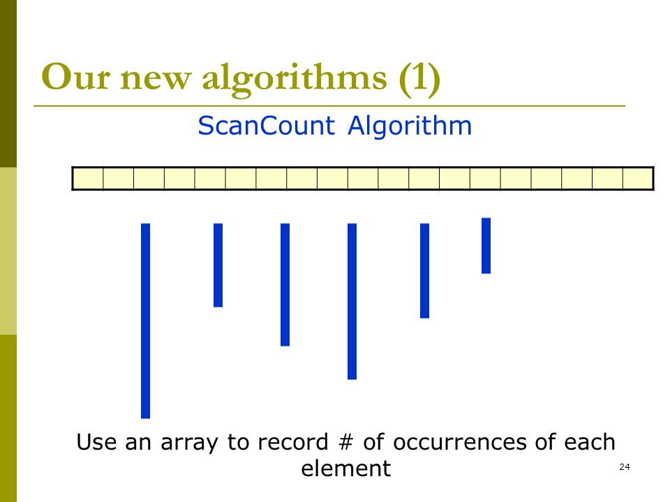 24 Our new algorithms (1) ScanCount Algorithm Use an array to record # of occurrences of each element