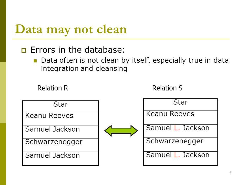 4 Data may not clean Star Keanu Reeves Samuel Jackson Schwarzenegger Samuel Jackson Relation RRelation S Errors in the database: Data often is not cle