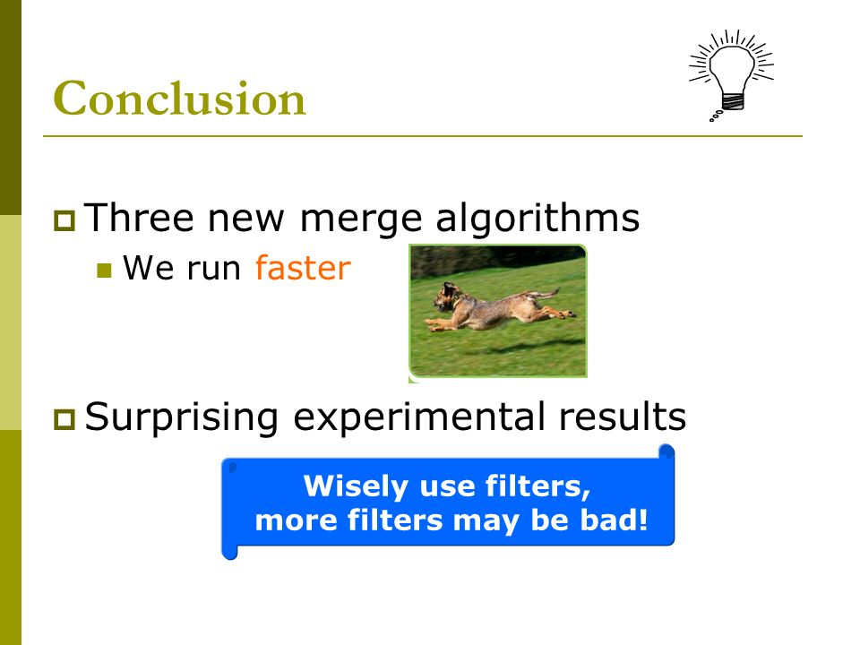 Conclusion Three new merge algorithms We run faster Surprising experimental results Wisely use filters, more filters may be bad!