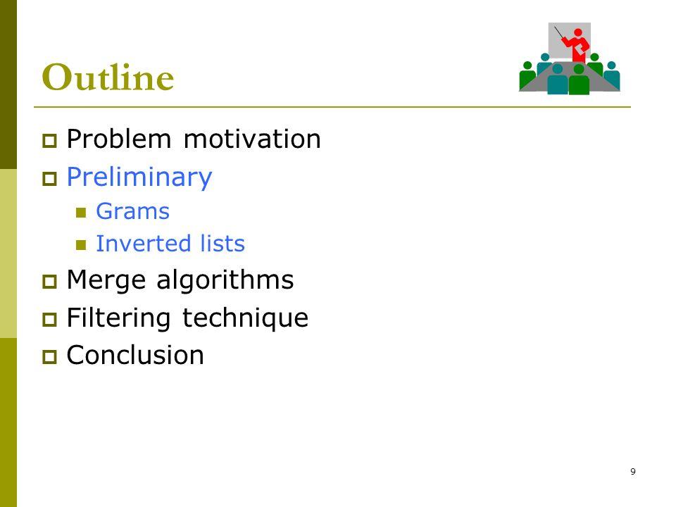 9 Outline Problem motivation Preliminary Grams Inverted lists Merge algorithms Filtering technique Conclusion