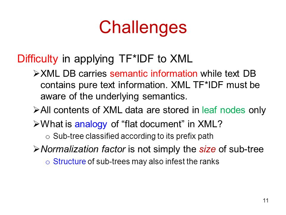 Challenges Difficulty in applying TF*IDF to XML XML DB carries semantic information while text DB contains pure text information.
