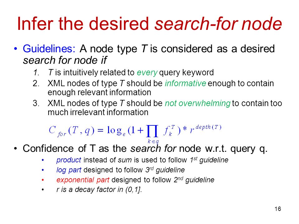 Infer the desired search-for node Guidelines: A node type T is considered as a desired search for node if 1.T is intuitively related to every query keyword 2.XML nodes of type T should be informative enough to contain enough relevant information 3.XML nodes of type T should be not overwhelming to contain too much irrelevant information Confidence of T as the search for node w.r.t.