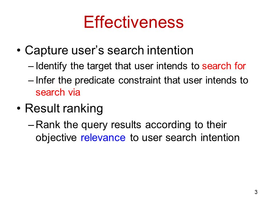 Capture users search intention –Identify the target that user intends to search for –Infer the predicate constraint that user intends to search via Result ranking –Rank the query results according to their objective relevance to user search intention 3