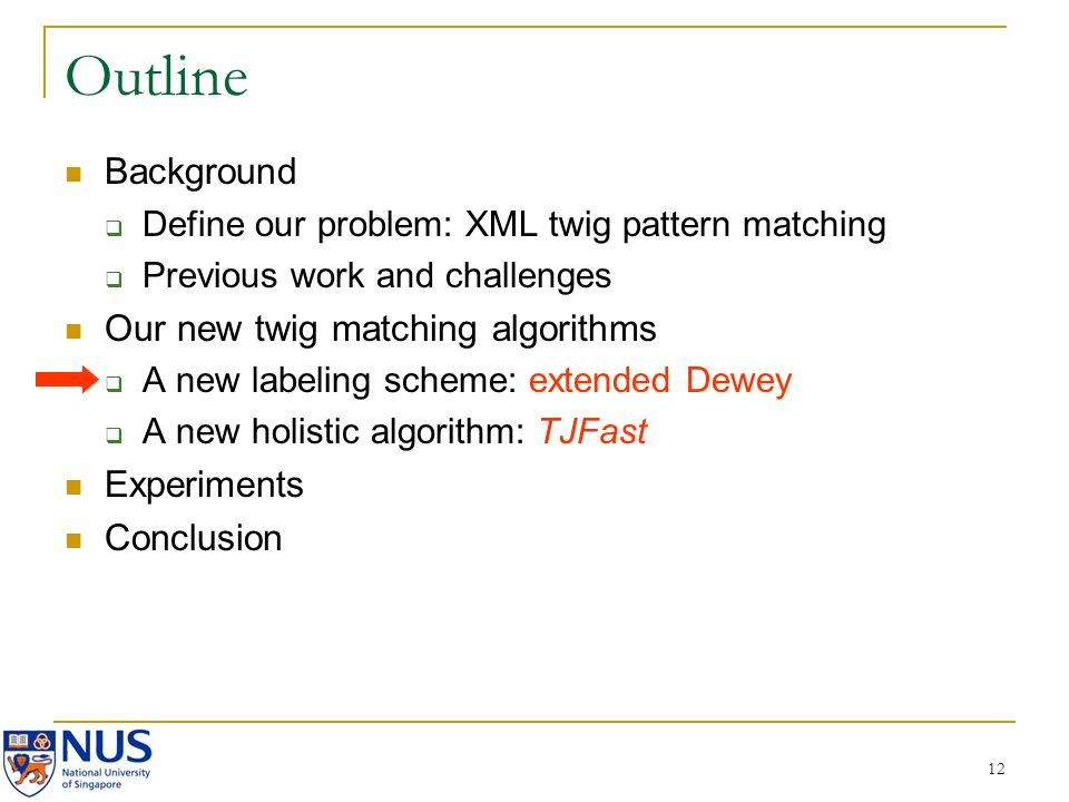 12 Outline Background Define our problem: XML twig pattern matching Previous work and challenges Our new twig matching algorithms A new labeling scheme: extended Dewey A new holistic algorithm: TJFast Experiments Conclusion