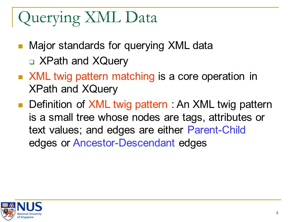 4 Querying XML Data Major standards for querying XML data XPath and XQuery XML twig pattern matching is a core operation in XPath and XQuery Definition of XML twig pattern : An XML twig pattern is a small tree whose nodes are tags, attributes or text values; and edges are either Parent-Child edges or Ancestor-Descendant edges