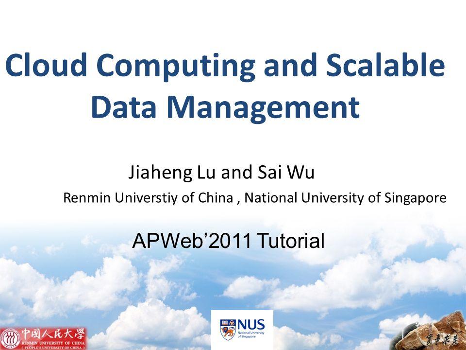 APWeb2011 Tutorial Jiaheng Lu and Sai Wu Renmin Universtiy of China, National University of Singapore Cloud Computing and Scalable Data Management