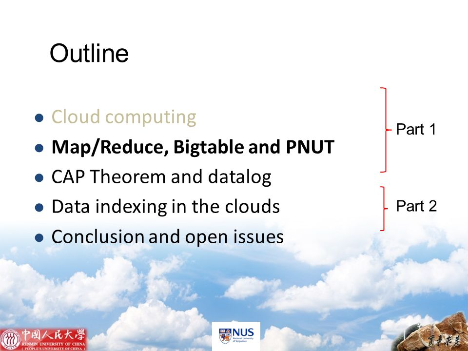 APWeb 2011 Cloud computing Map/Reduce, Bigtable and PNUT CAP Theorem and datalog Data indexing in the clouds Conclusion and open issues Outline Part 1