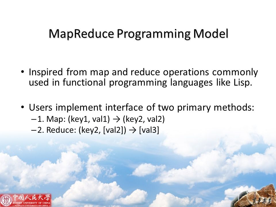 MapReduce Programming Model Inspired from map and reduce operations commonly used in functional programming languages like Lisp. Users implement inter