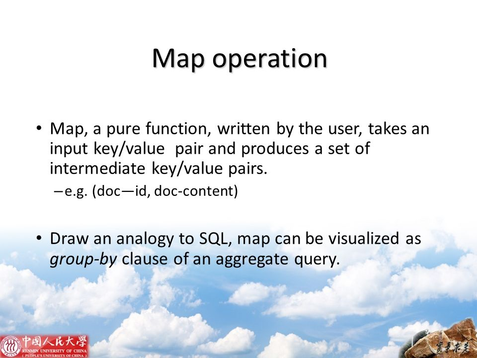 Map operation Map, a pure function, written by the user, takes an input key/value pair and produces a set of intermediate key/value pairs. – e.g. (doc