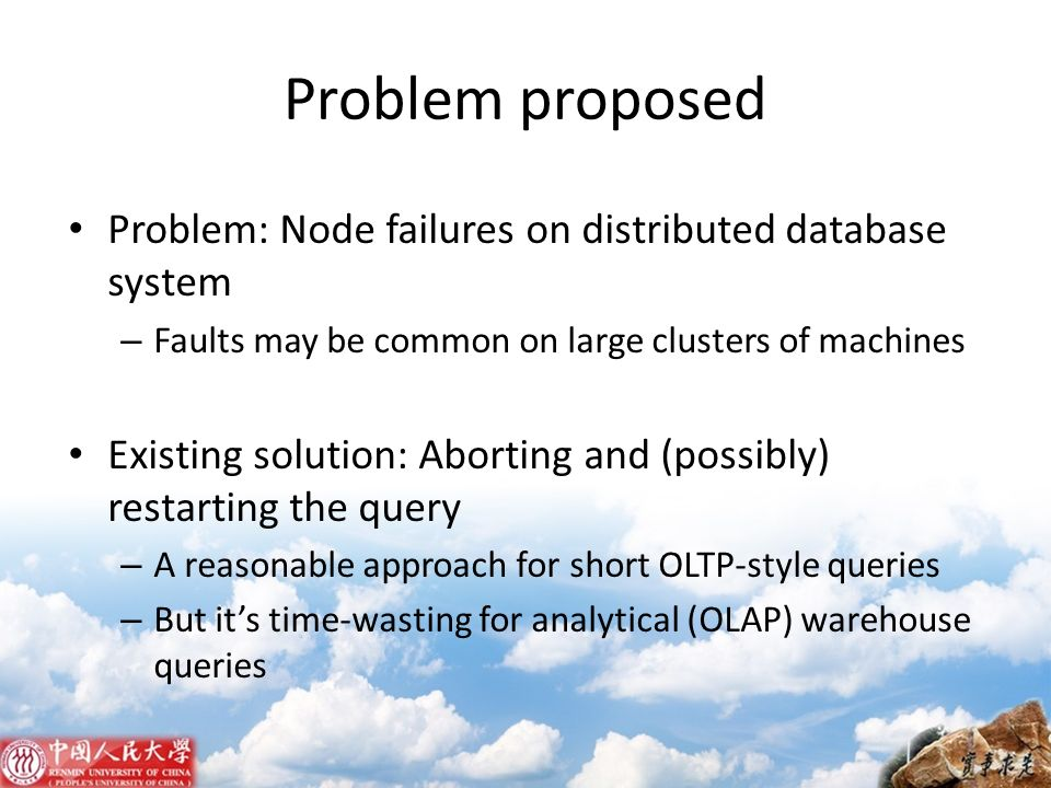 Problem proposed Problem: Node failures on distributed database system – Faults may be common on large clusters of machines Existing solution: Abortin