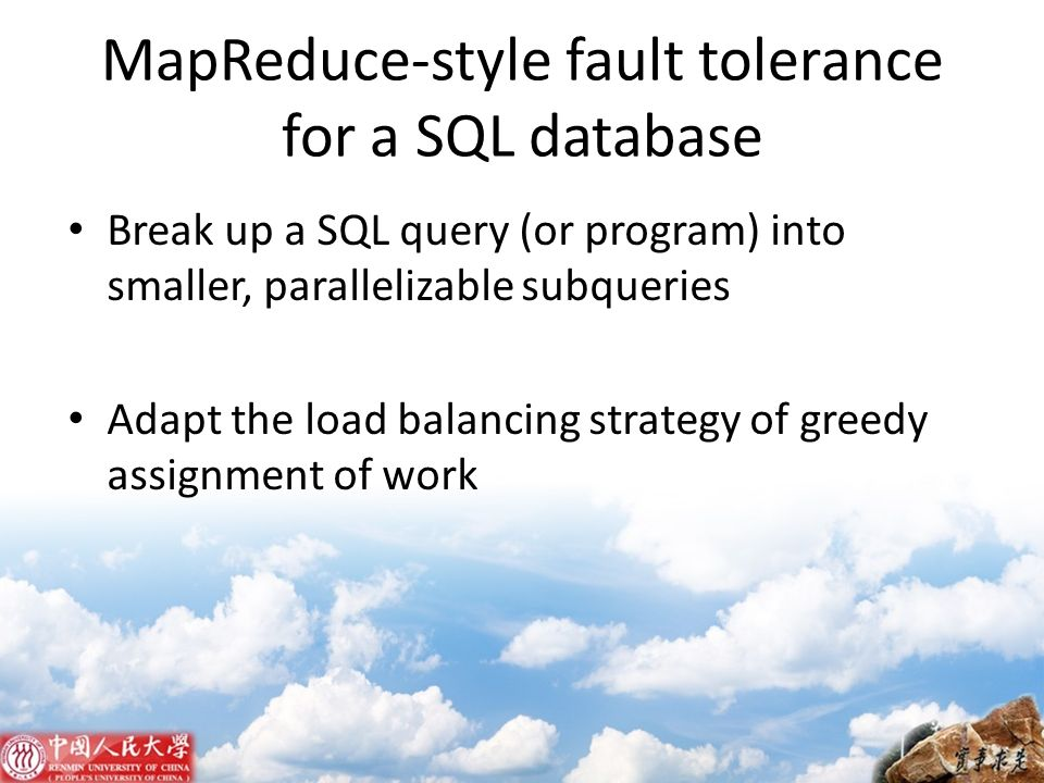 MapReduce-style fault tolerance for a SQL database Break up a SQL query (or program) into smaller, parallelizable subqueries Adapt the load balancing