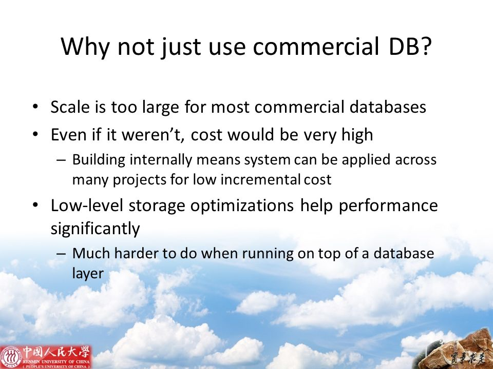 Why not just use commercial DB? Scale is too large for most commercial databases Even if it werent, cost would be very high – Building internally mean