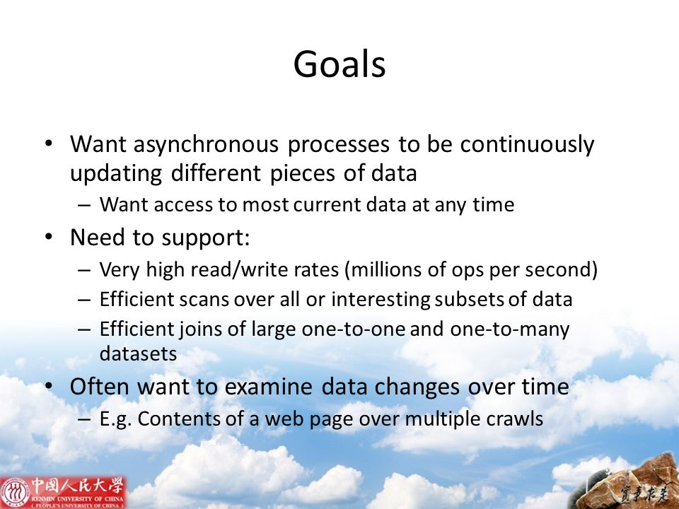 Goals Want asynchronous processes to be continuously updating different pieces of data – Want access to most current data at any time Need to support: