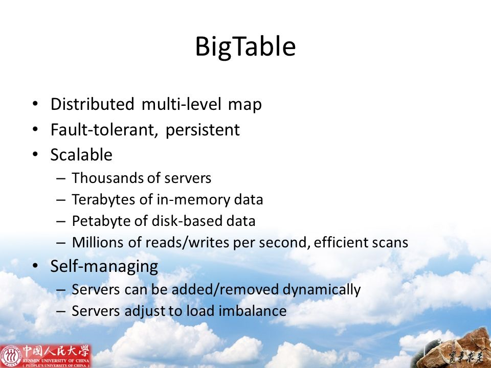 BigTable Distributed multi-level map Fault-tolerant, persistent Scalable – Thousands of servers – Terabytes of in-memory data – Petabyte of disk-based