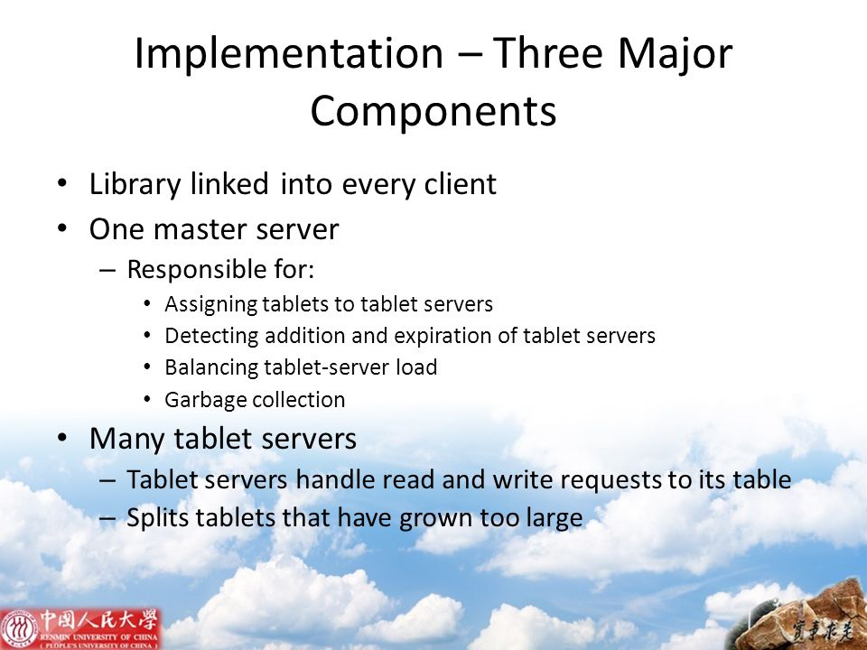 Implementation – Three Major Components Library linked into every client One master server – Responsible for: Assigning tablets to tablet servers Dete