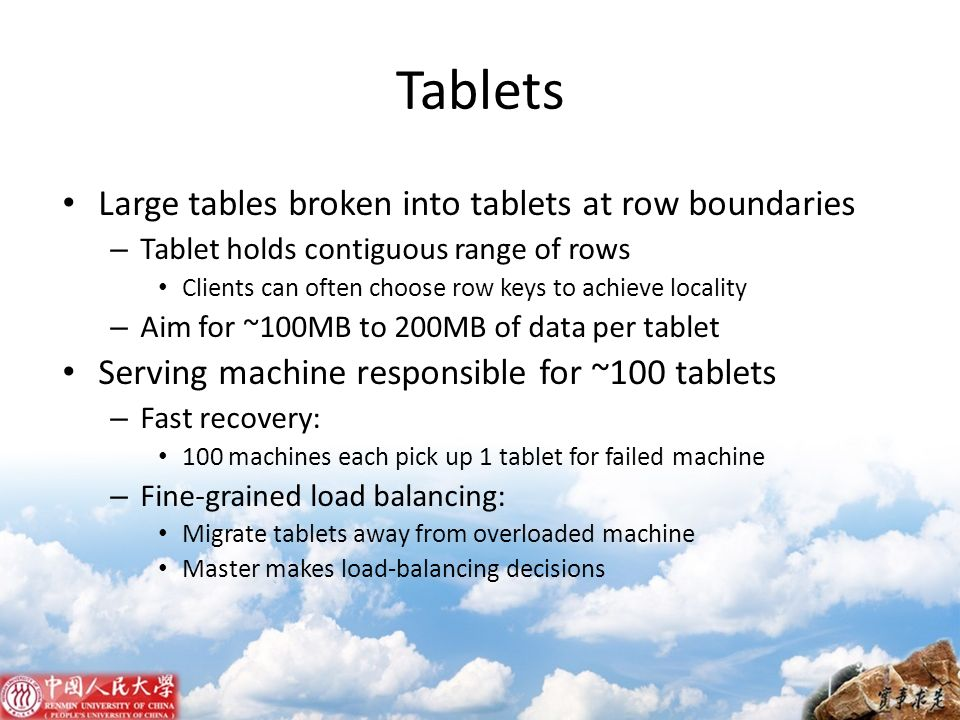 Tablets Large tables broken into tablets at row boundaries – Tablet holds contiguous range of rows Clients can often choose row keys to achieve locali