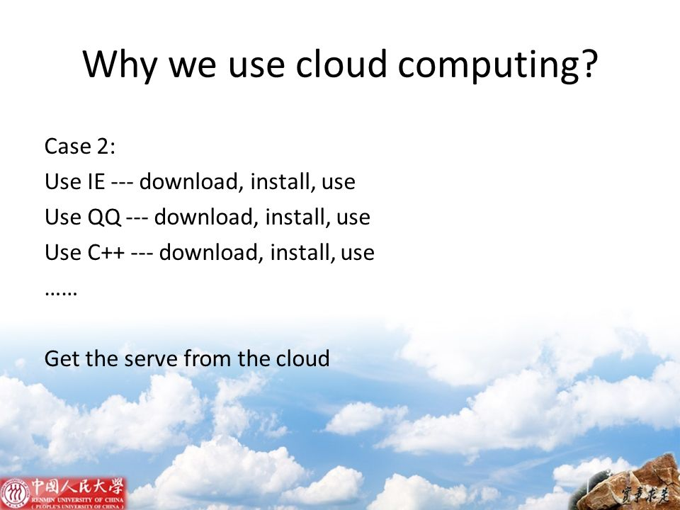 Why we use cloud computing? Case 2: Use IE --- download, install, use Use QQ --- download, install, use Use C++ --- download, install, use …… Get the