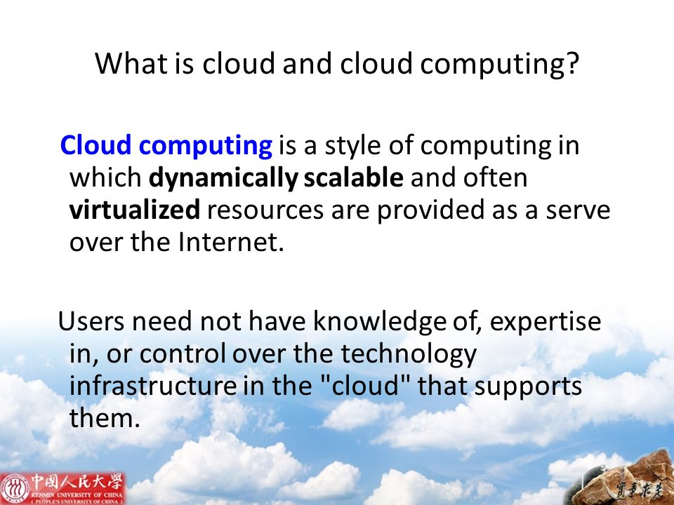 What is cloud and cloud computing? Cloud computing is a style of computing in which dynamically scalable and often virtualized resources are provided