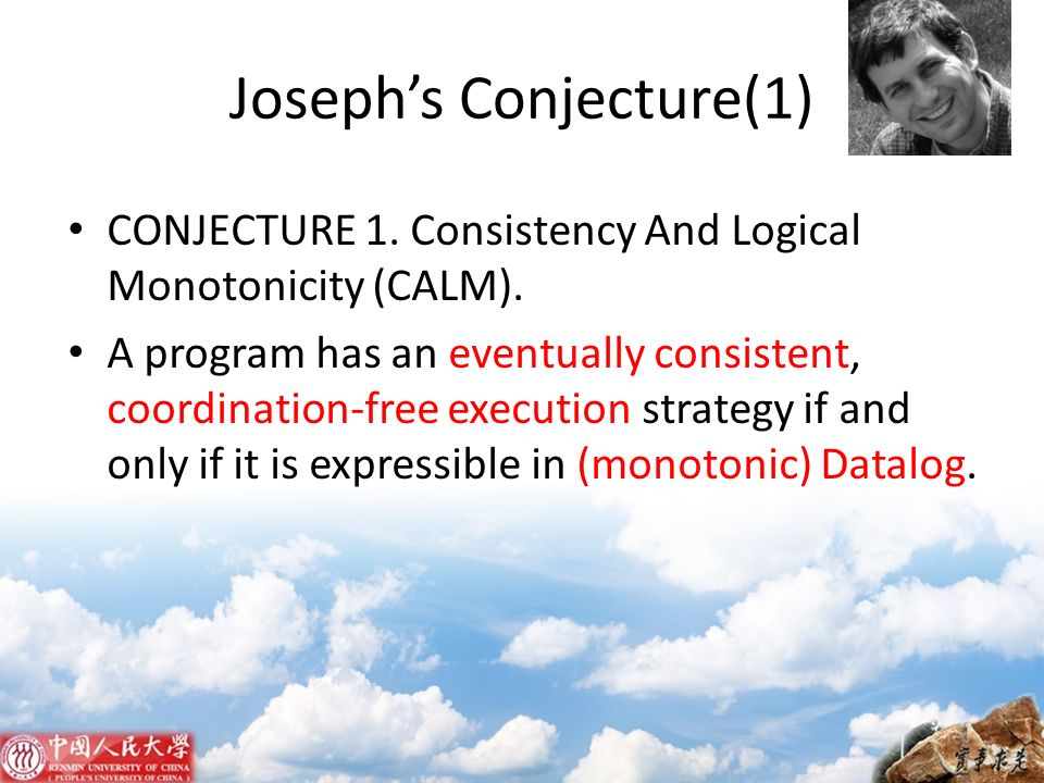 Josephs Conjecture(1) CONJECTURE 1. Consistency And Logical Monotonicity (CALM). A program has an eventually consistent, coordination-free execution s