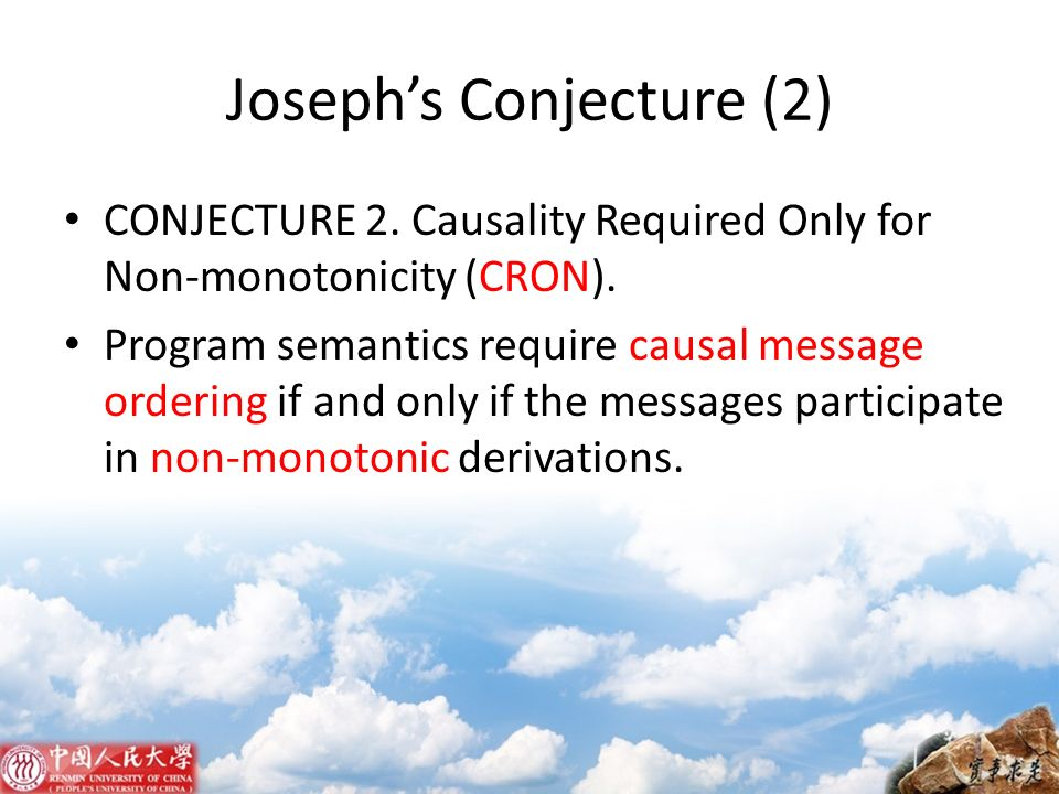Josephs Conjecture (2) CONJECTURE 2. Causality Required Only for Non-monotonicity (CRON). Program semantics require causal message ordering if and onl