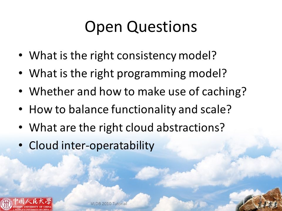 Open Questions What is the right consistency model? What is the right programming model? Whether and how to make use of caching? How to balance functi