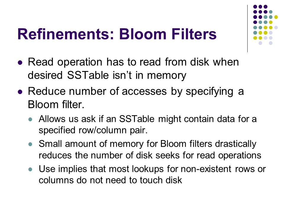 Refinements: Bloom Filters Read operation has to read from disk when desired SSTable isnt in memory Reduce number of accesses by specifying a Bloom filter.
