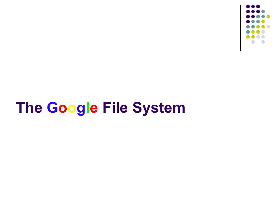 The Google File System (GFS) A scalable distributed file system for large distributed data intensive applications Multiple GFS clusters are currently deployed.