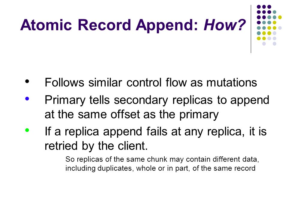 Atomic Record Append: How.GFS does not guarantee that all replicas are bitwise identical.