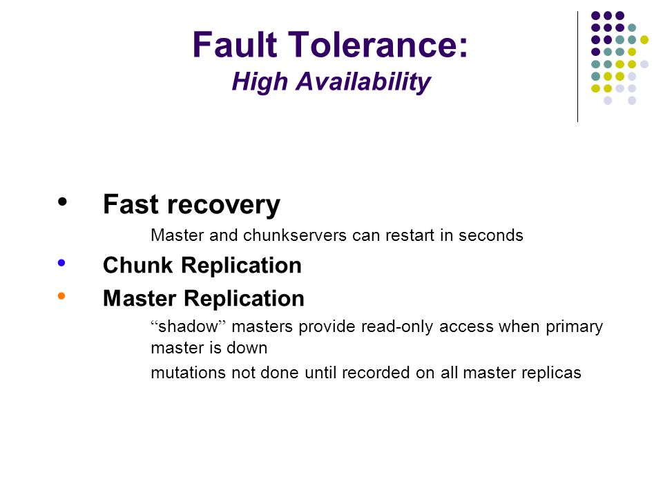 Fault Tolerance: Data Integrity Chunkservers use checksums to detect corrupt data Since replicas are not bitwise identical, chunkservers maintain their own checksums For reads, chunkserver verifies checksum before sending chunk Update checksums during writes