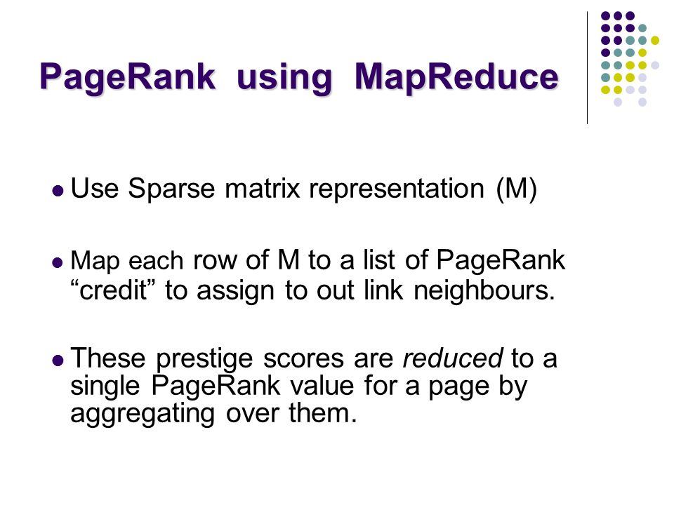 PageRank using MapReduce PageRank using MapReduce Map: distribute PageRank credit to link targets Reduce: gather up PageRank credit from multiple sources to compute new PageRank value Iterate until convergence Source of Image: Lin 2008