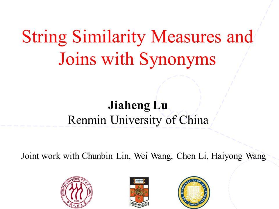 String Similarity Measures and Joins with Synonyms Joint work with Chunbin Lin, Wei Wang, Chen Li, Haiyong Wang Jiaheng Lu Renmin University of China